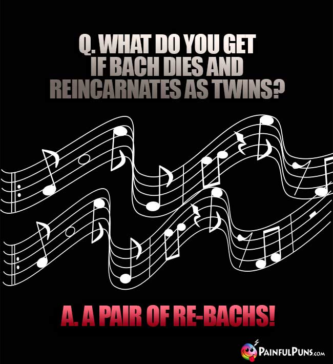 Q. What do you get if Bach dies and reincarnates as twins? A. A pair of re-Bachs!