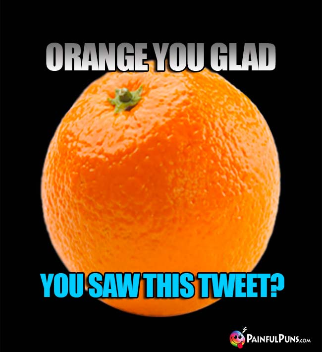 Orange you glad you saw this Tweet?