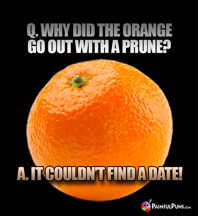 Q. Why did the orange go out with a prune? A. It couldn't find a date!