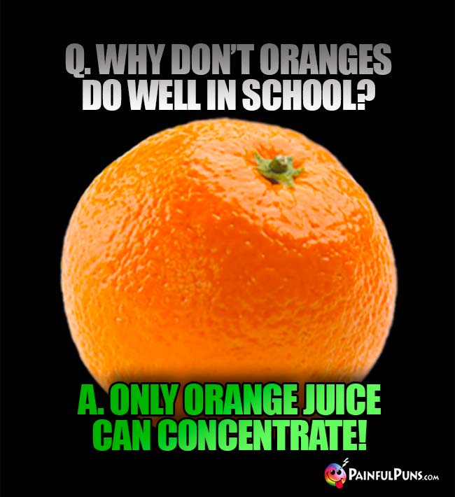 Q. Why don't oranges do well in school? A. Only orange juice can concentrate!