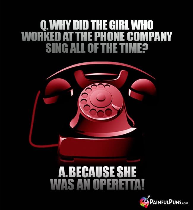 Q. Why did the girl who worked at the phone company sing all of the time? A. Because she was an operetta!