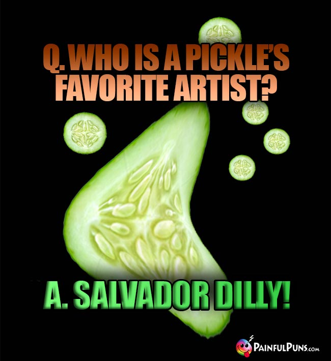 Q. Who is a pickle's favorite artist? A. Salvador Dilly!