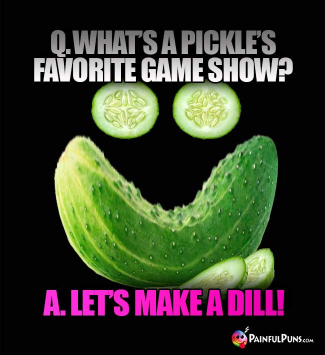 Q. What is a pickle's favorite game show? A. Let's Make A Dill!
