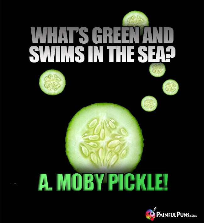 Q. What's green and swims in the sea? A. Moby Pickle!