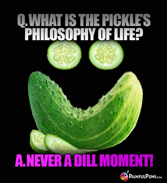 Q. What is the pickle's philosophy of life? A. Never a dill moment!