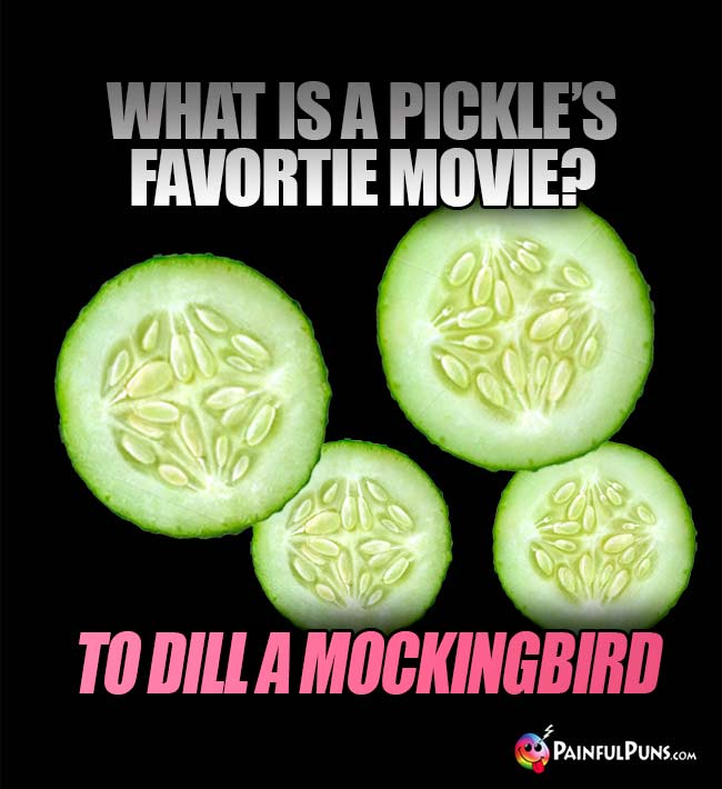 What is a pickle's favorite movie? To Dill a Mockingbird