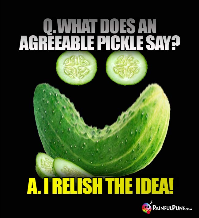 Q. What does an agreeable pickle say? A. I relish the idea!
