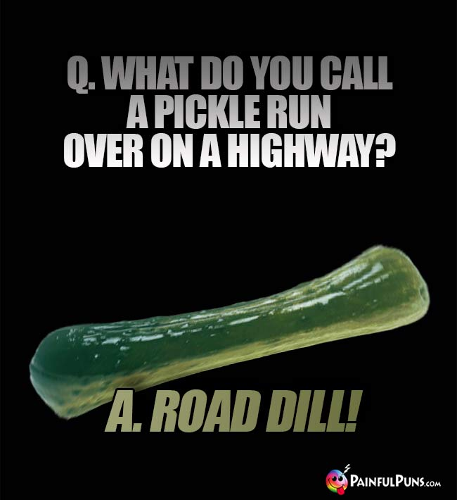 Q. What do you call a pickle run over on a highway? A Road Dill!