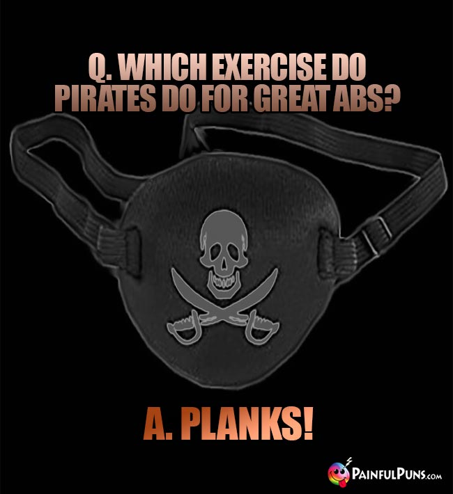 Q. Which exercise do pirates do for great abs? A. Planks!