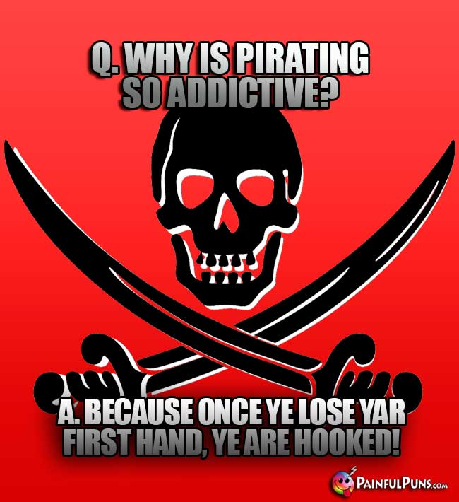 Q. Why is pirating so addictive? A. Because once ye lose yar first hand, ye are hooked!