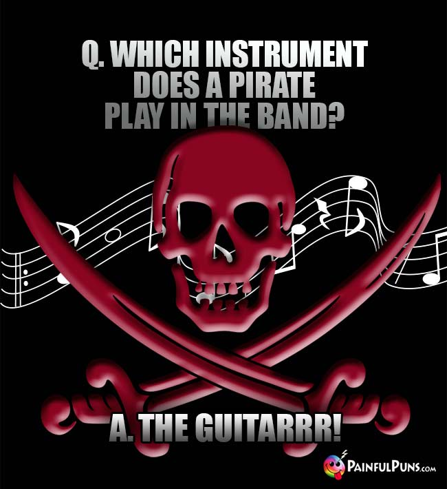 Q. Which instrument does a pirate play in the band? A. The Guitarrr!