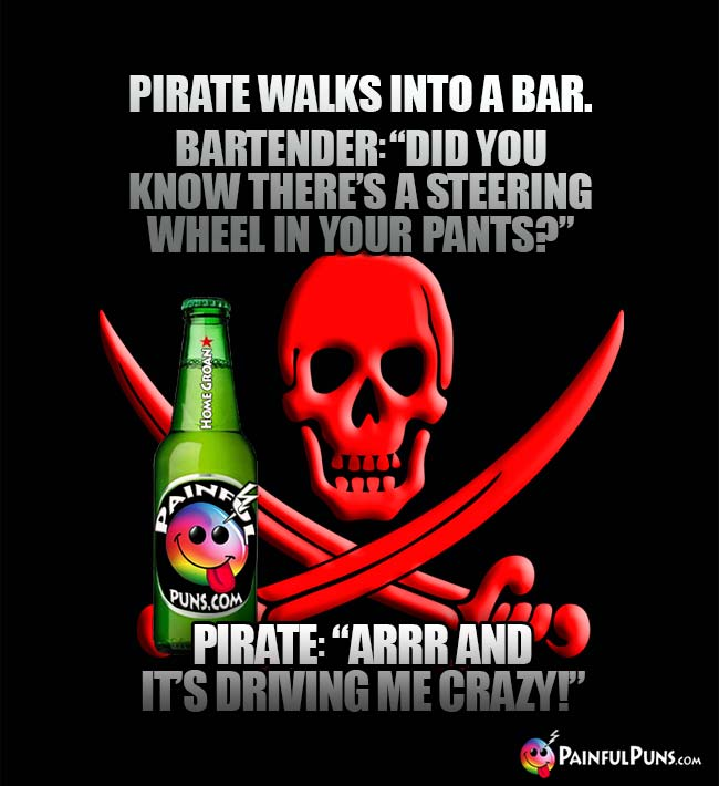 "Pirate walks into a bar. Bartender: ""Did you know there's a steering wheel in your pants?"" Pirate: ""Arrr and it's driving ne crazy!"""