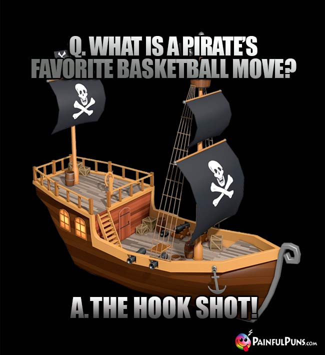 Q. What is a pirate's favorite basketball move? A. The Hook Shot!
