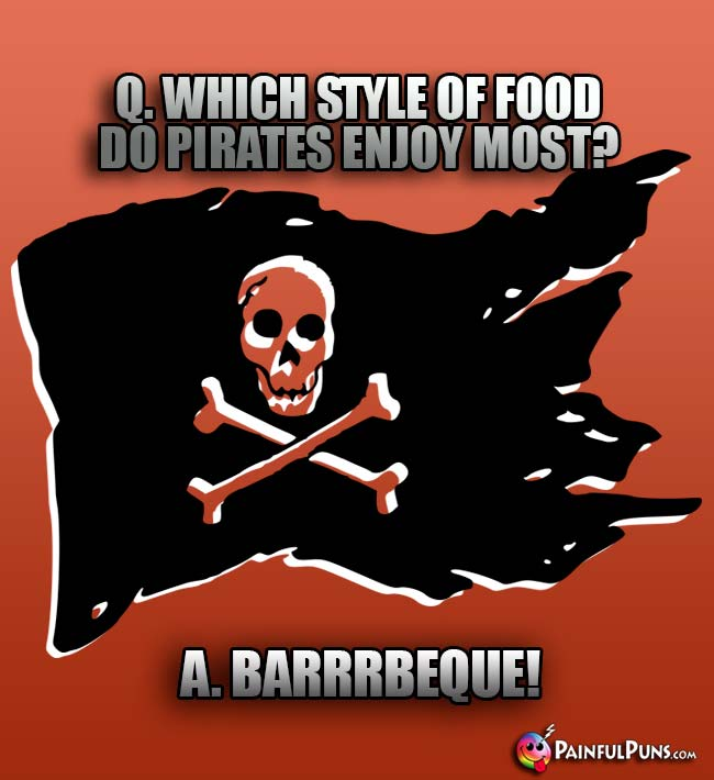 Q. Which style of food do pirates enjoy most? A. Barrrbeque!
