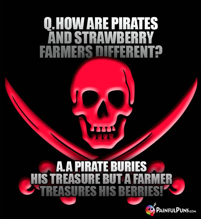Q. How are pirates and strawberry farmers different? A. A pirate buries his treasure but a farmer treasures his berries!