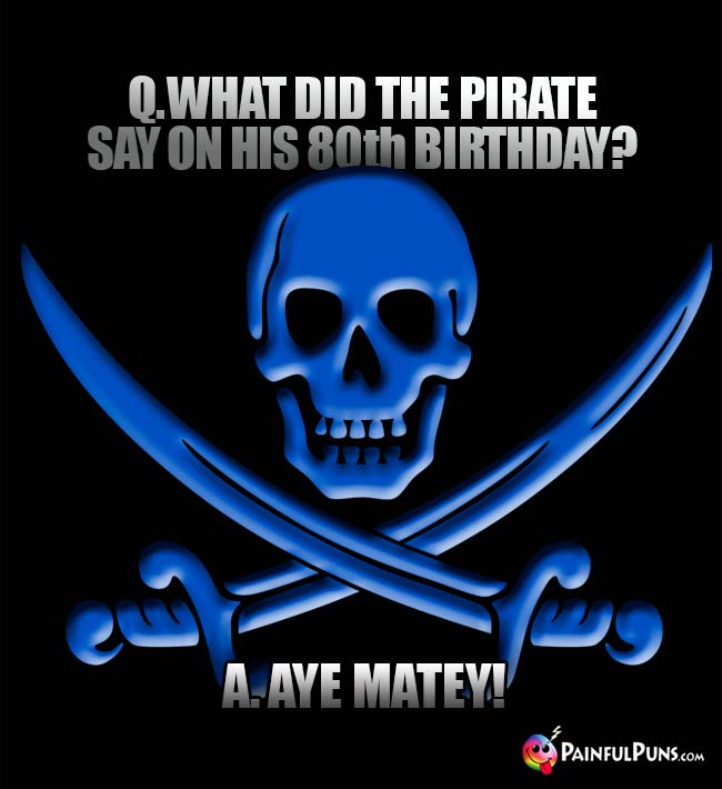 Q. What did the pirate say on his 80th birthday? A. Aye Matey!