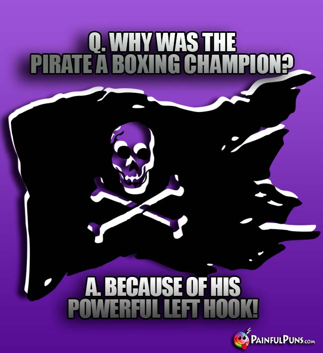 Q. Why was the pirate a boxing champion? A. Because of his powerful left hook!