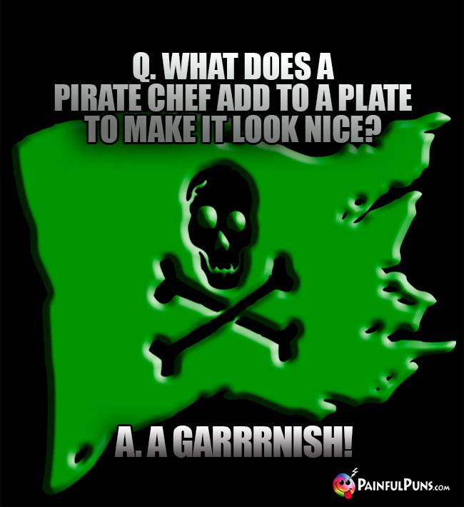 Q. What does a pirate chef add to a plate to make it look nice? A. A Garrrnish!