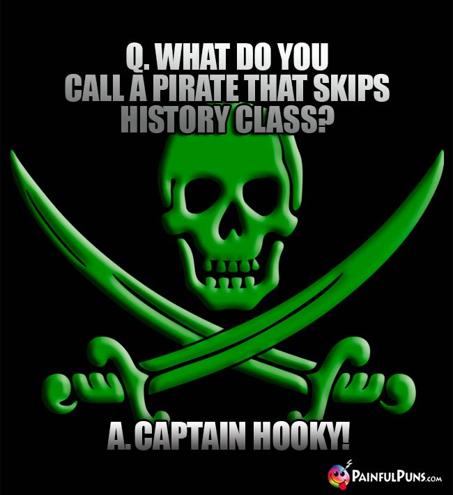 Q. What do you call a pirate that skips history class? A. Captain Hooly!
