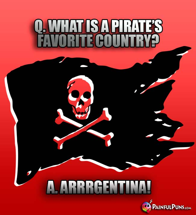 Q. What is a pirate's favorite country? A. Arrrgentina!