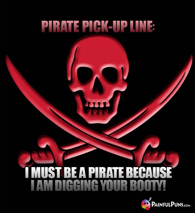 Pirate Pick-Up Line: I must be a pirate because I am digging your booty!