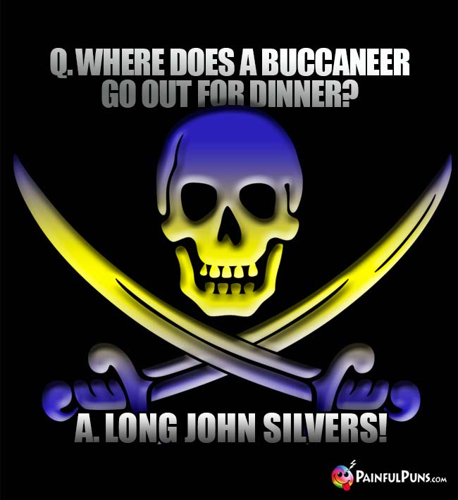 Q. Where does a buccaneer go out for dinner? A. Long John Silvers!