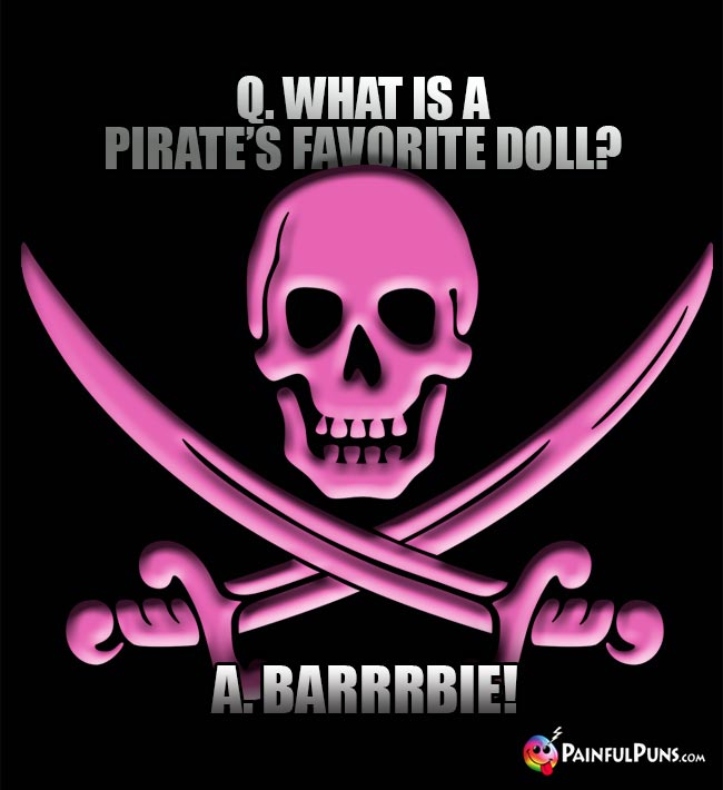Q. What is a pirate's favorite doll? A. Barrrbie!