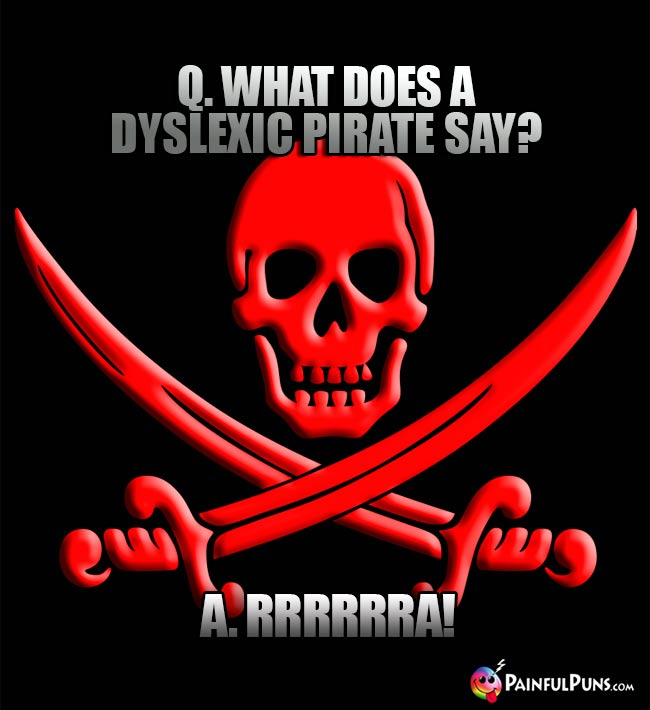 Q. What does a dyslexic pirate say? A. RRRRRA!