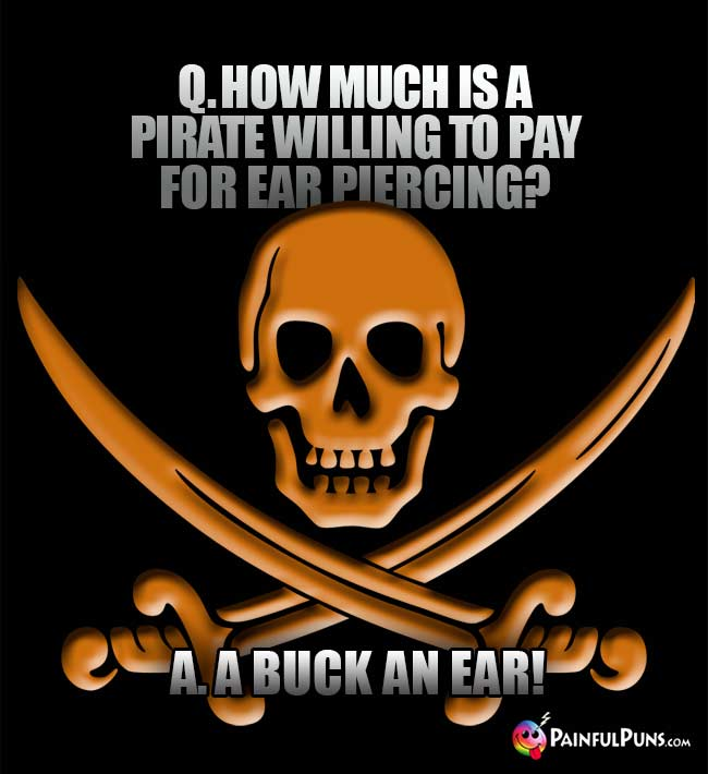 Q. How much is a pirate willing to pay for ear piercing? A. A buck an ear!