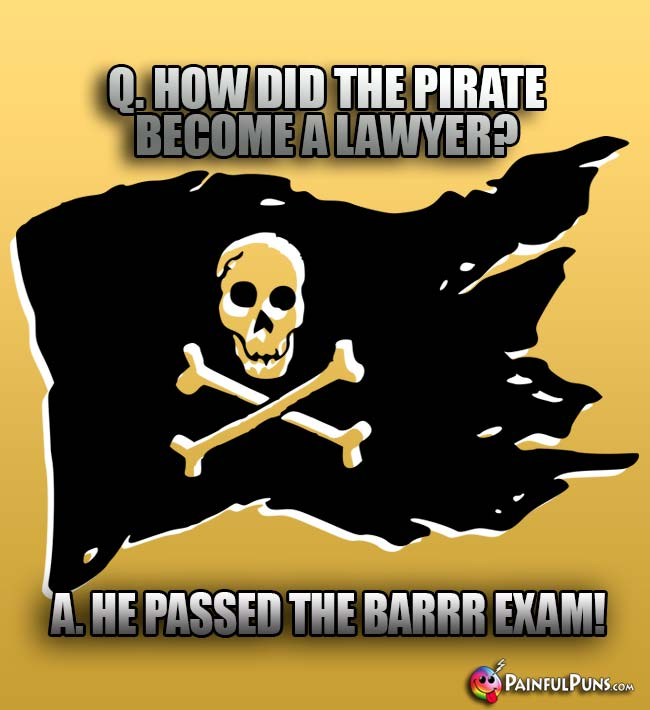 Q. How did the pirate becoe a lawyer? A. He passed the Barrr Exam!