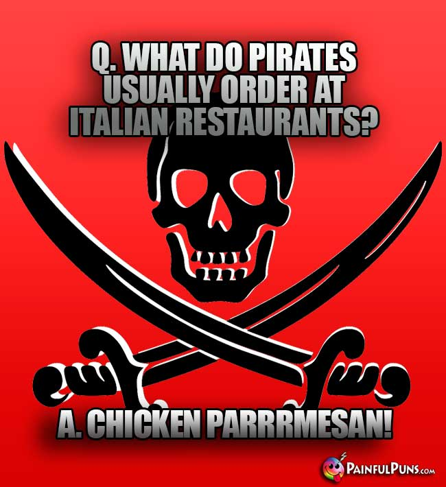 Q. What do pirates usually order at Italian restaurants? A. Chicken Parrrmesan!