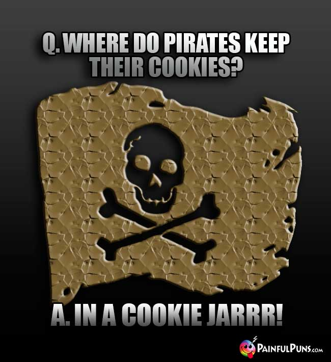 Q. Where do pirates keep their cookies? A. In a cookie jarrr!