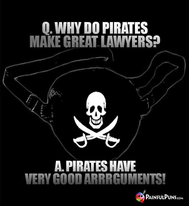 Q. Why do pirates make great lawyers? A. Pirates have very good arrrguments!