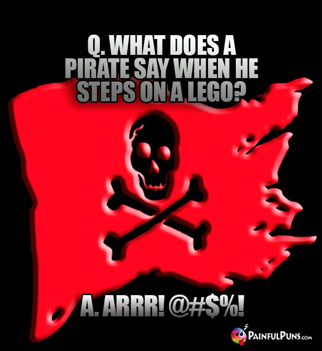 Q. What does a pirate say when he steps on a LEGO? A. ARRR! @#$%!