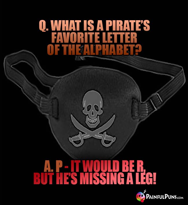 Q. What is a pirate's favorite letter of the alphabet? A. P – It would be R, but he's missing a leg!