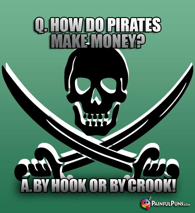 Q. How do pirates make money? A. By hook or by crook!