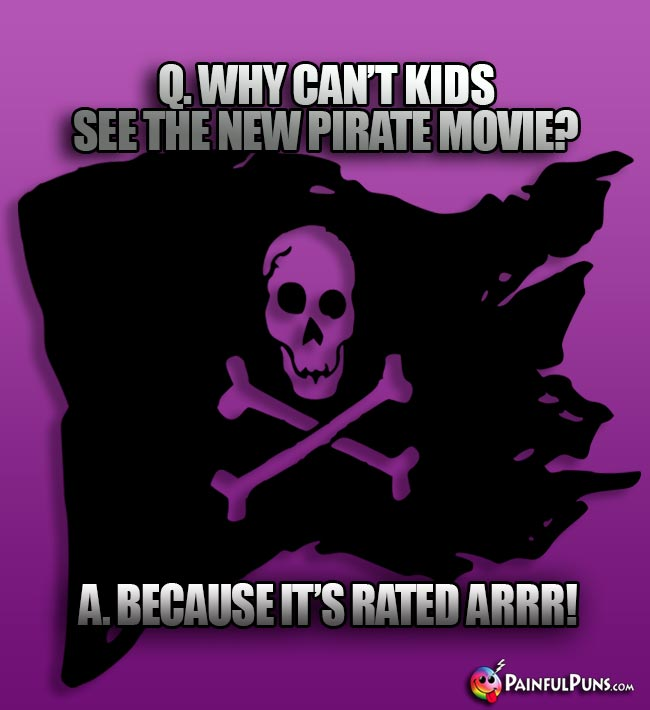 Q. Why can't kids see the new pirate movie? A. Because it's rated ARRR!