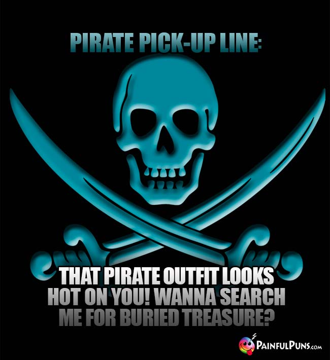 Pirate Pick-Up Line: That pirate outfit looks hot on you! Wanna search me for buried treasure?