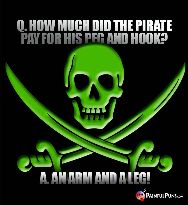 Q. How much did the pirate pay for his peg and hook? A. An arm and a leg!