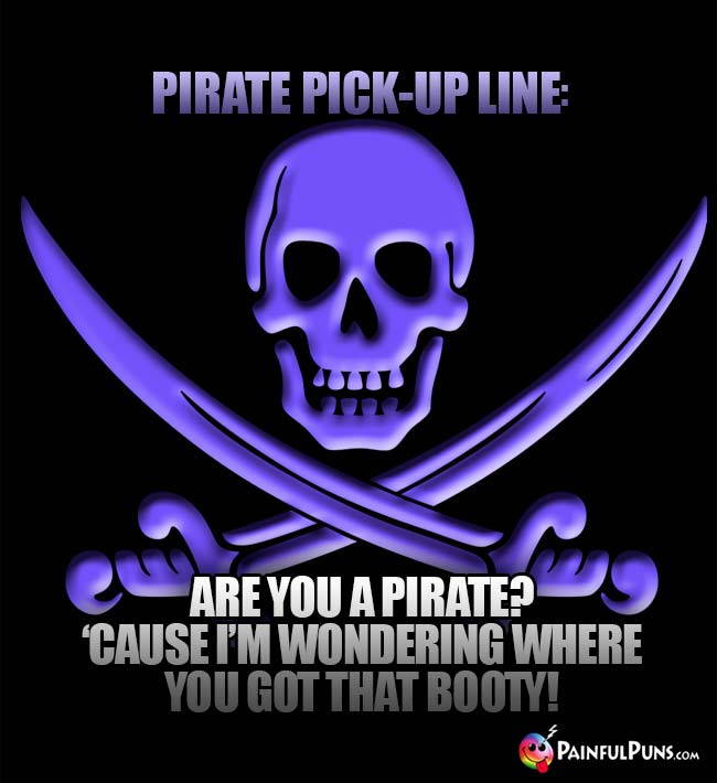 Pirate Pick-Up Line: Are you a pirate? 'Cause I'm wondering whre you got that booty!