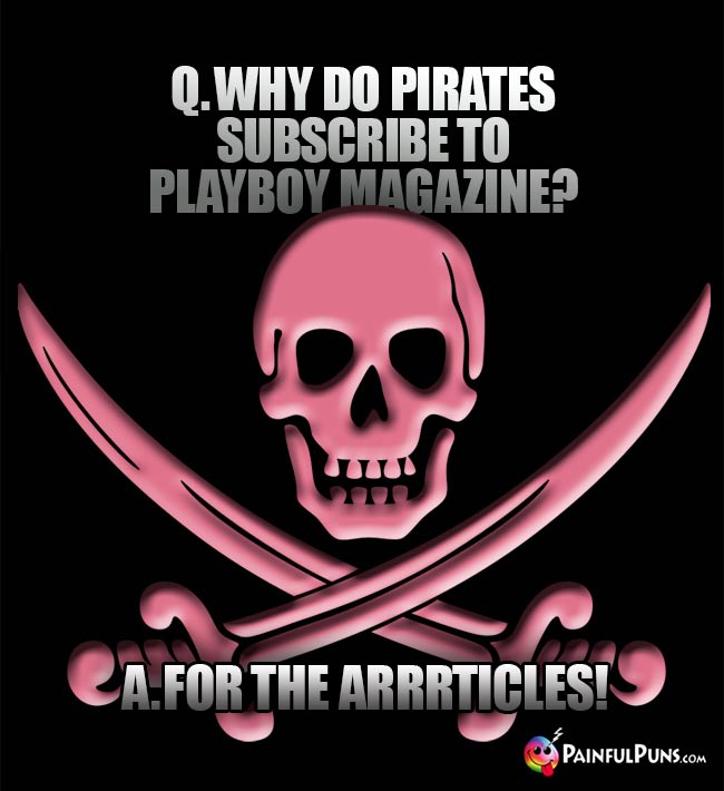 Q. Why do pirates subscribe to Playboy magazine? A. For the arrrticles!