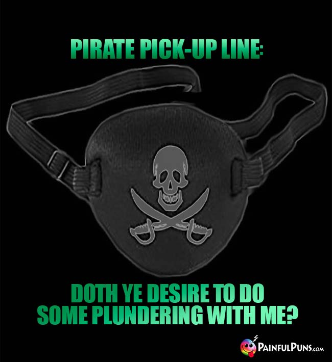 Pirate Pick-Up Line: Doth ye desire to do some plundering with me?