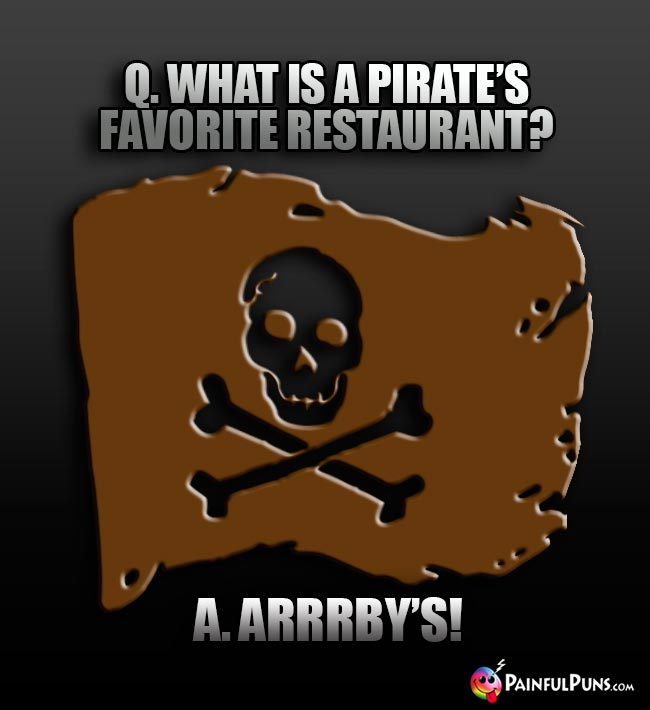 Q. What is a pirate's favorite restaurant? A Arrrby's!