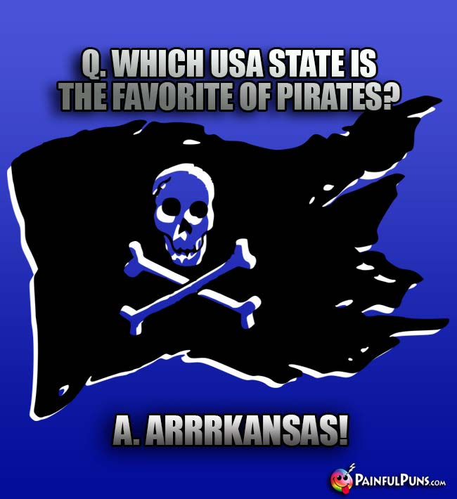 Q. Which USA state is the favorite of pirates? A. Arrkansas!