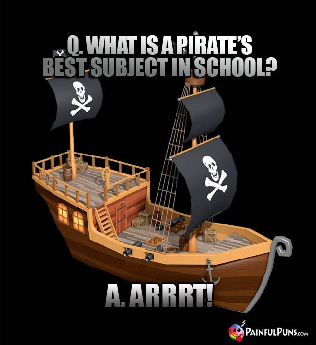 Q. What is a pirate's best subject in school? A. Arrrt!