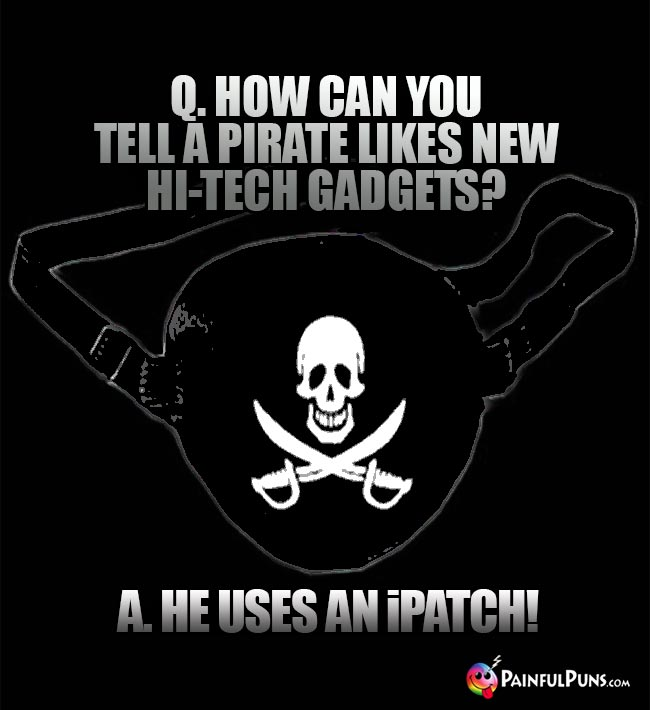 Q. How can you tell a pirate likes new hi-tech gadgets? A. He uses an iPatch!