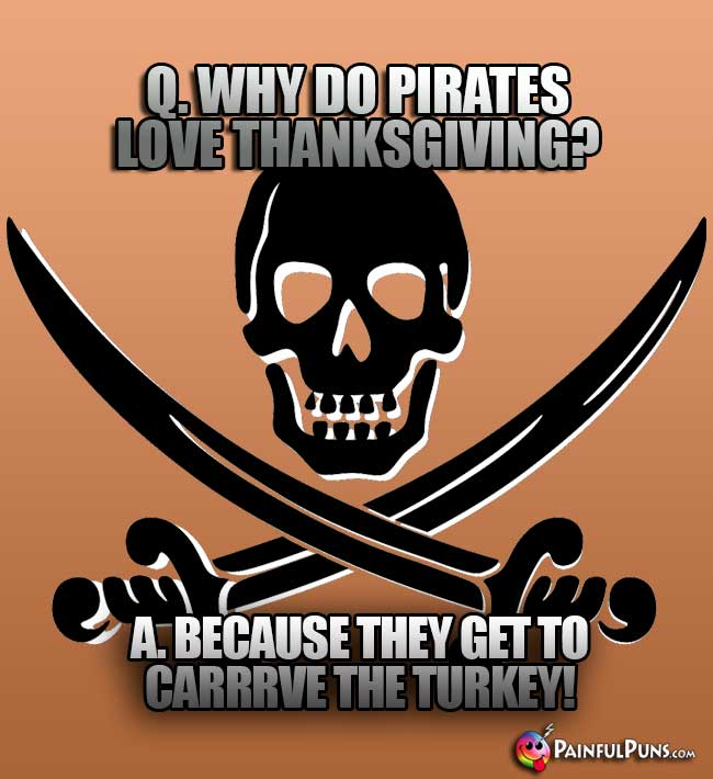 Q. Why do pirates love Thanksgiving? A. Because they get to carrrve the turkey!