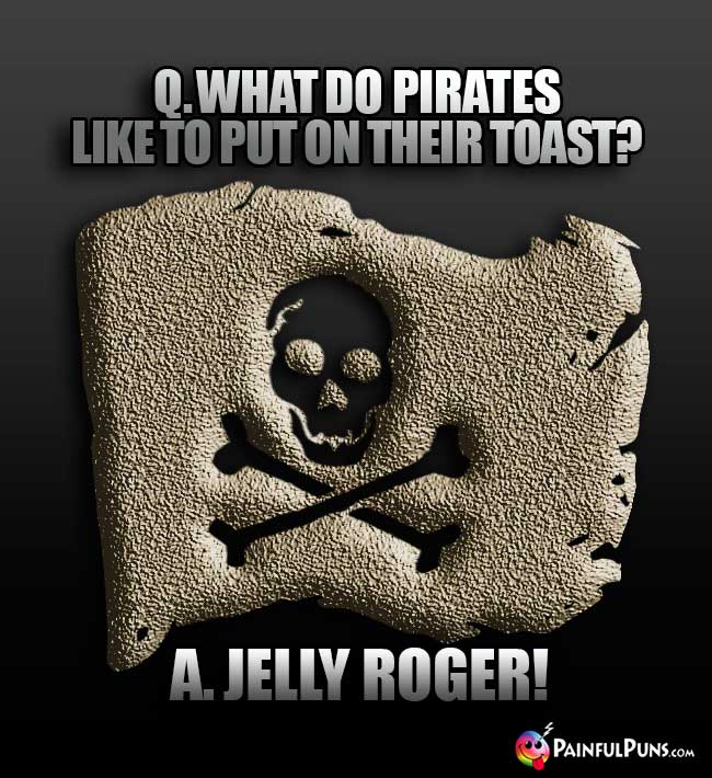 Q. What do pirates like to put on their toast? A. Jelly Roger!
