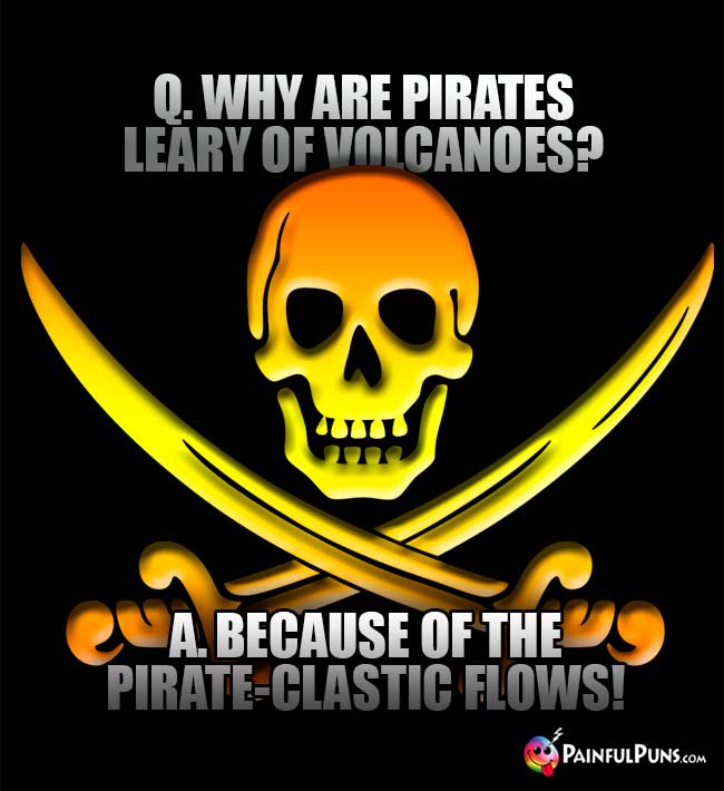 Q. Why are pirates leary of olcanoes? A. Because of the pirate-clastic flows!
