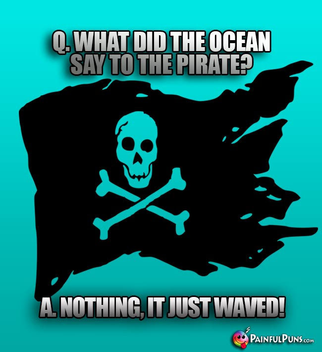 Q. What did the ocean say to the pirate? A. Nothing. It just waved!